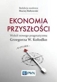 Ekonomia przyszłości Wokół nowego pragmatyzmu Grzegorza W. Kołodko