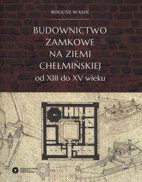 Budownictwo zamkowe na ziemi chełmińskiej od XIII do XV wieku