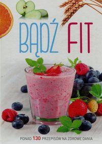 Bądź fit. Ponad 130 przepisów na zdrowe dania