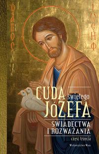 Cuda świętego Józefa. Świadectwa i rozważania cz.3