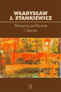 Aforyzmy i litanie polityczne - Stankiewicz Władysław J.