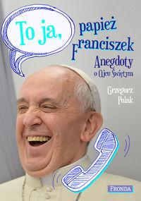 To ja - papież Franciszek. Anegdoty o Ojcu świętym