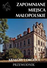 Zapomniane miejsca Małopolskie. Kraków i okolice