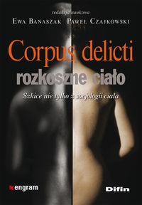 Corpus delicti - rozkoszne ciało Szkice nie tylko z socjologii ciała