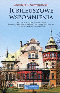 Jubileuszowe wspomnienia na 60-lecie Wydziału Budownictwa, Architektury i Inżynierii Środowiska Politechniki Łódzkiej 1956-2016