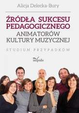 Źródła sukcesu pedagogicznego animatorów kultury muzycznej - Alicja Delecka-Bury