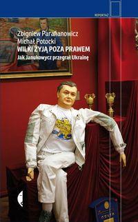 Wilki żyją poza prawem. Jak Janukowycz przegrał...